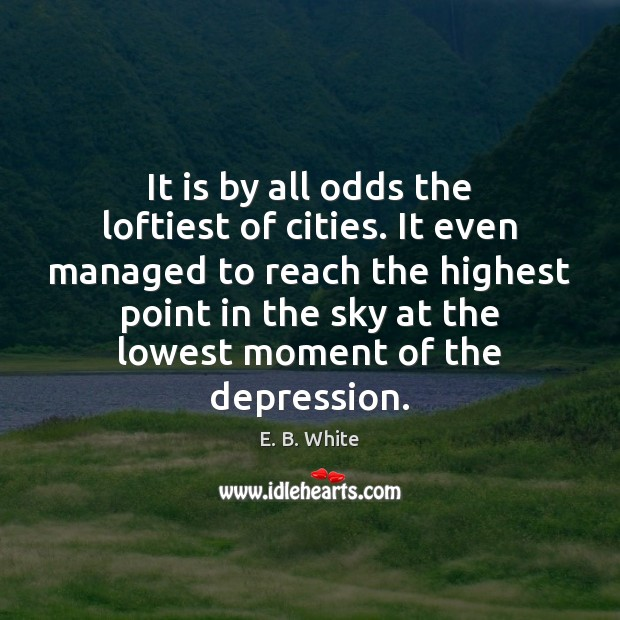 It is by all odds the loftiest of cities. It even managed E. B. White Picture Quote