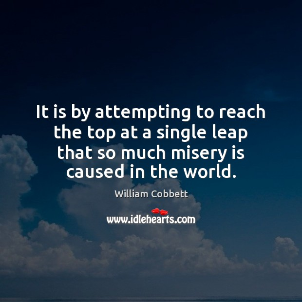 It is by attempting to reach the top at a single leap William Cobbett Picture Quote