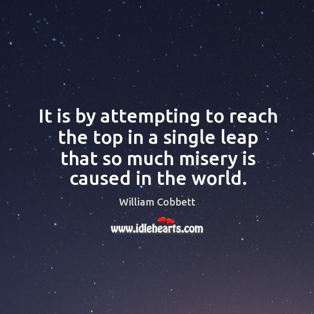 It is by attempting to reach the top in a single leap that so much misery is caused in the world. William Cobbett Picture Quote