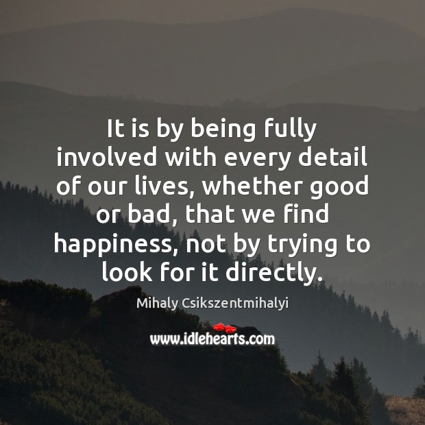 It is by being fully involved with every detail of our lives, Mihaly Csikszentmihalyi Picture Quote