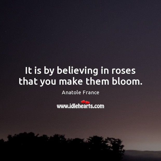 It is by believing in roses that you make them bloom. Anatole France Picture Quote