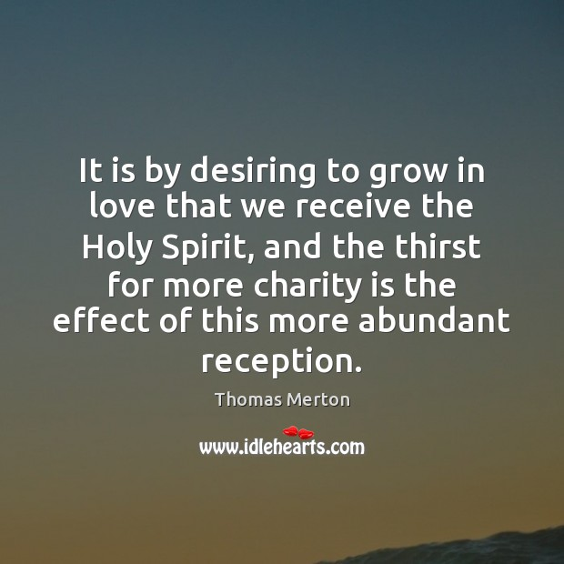 It is by desiring to grow in love that we receive the Thomas Merton Picture Quote