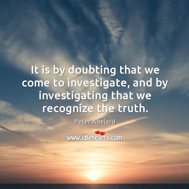 It is by doubting that we come to investigate, and by investigating that we recognize the truth. Image