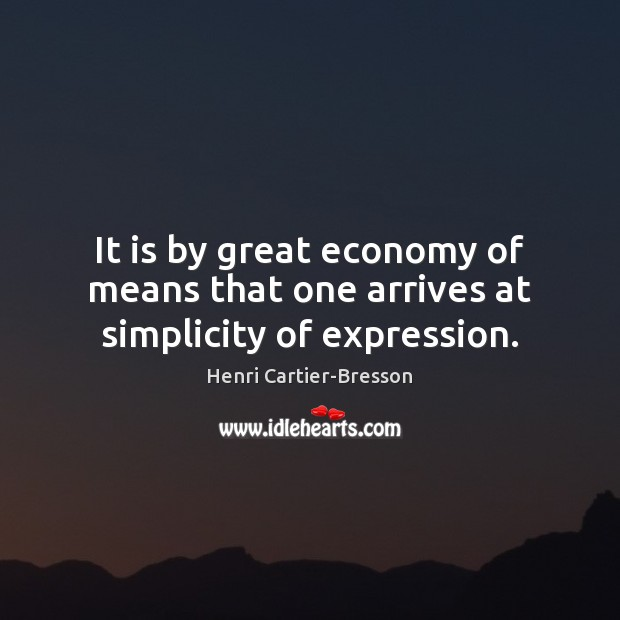 It is by great economy of means that one arrives at simplicity of expression. Henri Cartier-Bresson Picture Quote