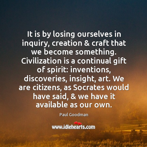 It is by losing ourselves in inquiry, creation & craft that we become Paul Goodman Picture Quote