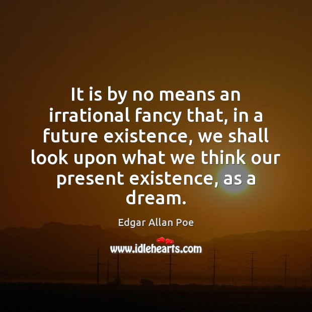 It is by no means an irrational fancy that, in a future Edgar Allan Poe Picture Quote