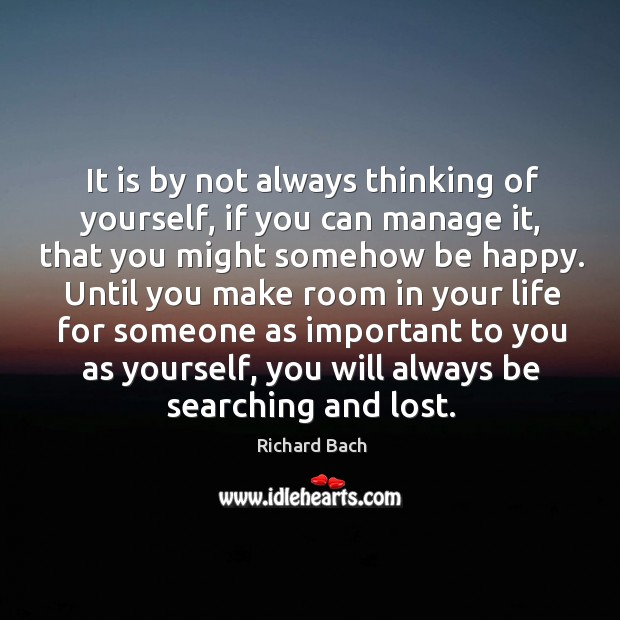 Image, It is by not always thinking of yourself, if you can manage it, that you might somehow be happy.
