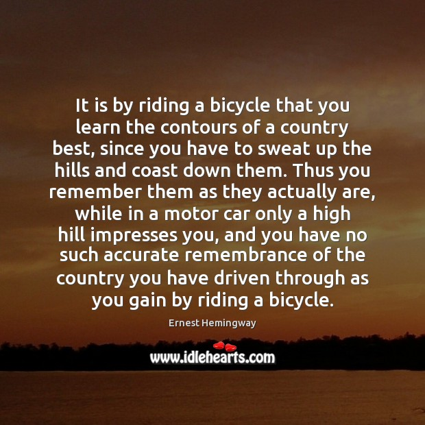 It is by riding a bicycle that you learn the contours of Ernest Hemingway Picture Quote