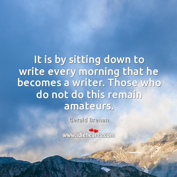 It is by sitting down to write every morning that he becomes Image