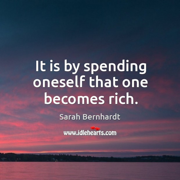 It is by spending oneself that one becomes rich. Sarah Bernhardt Picture Quote