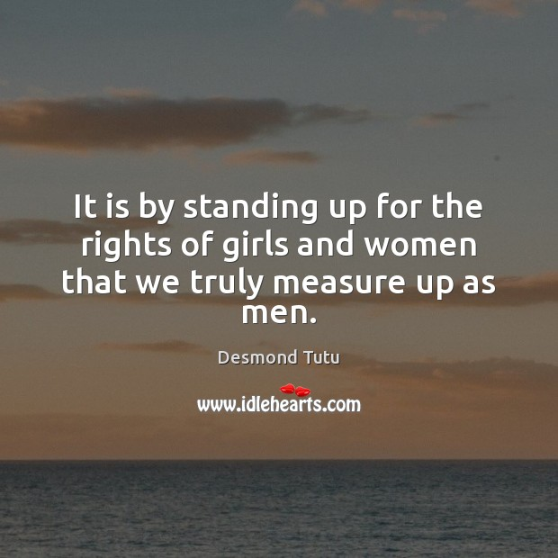 It is by standing up for the rights of girls and women that we truly measure up as men. Image