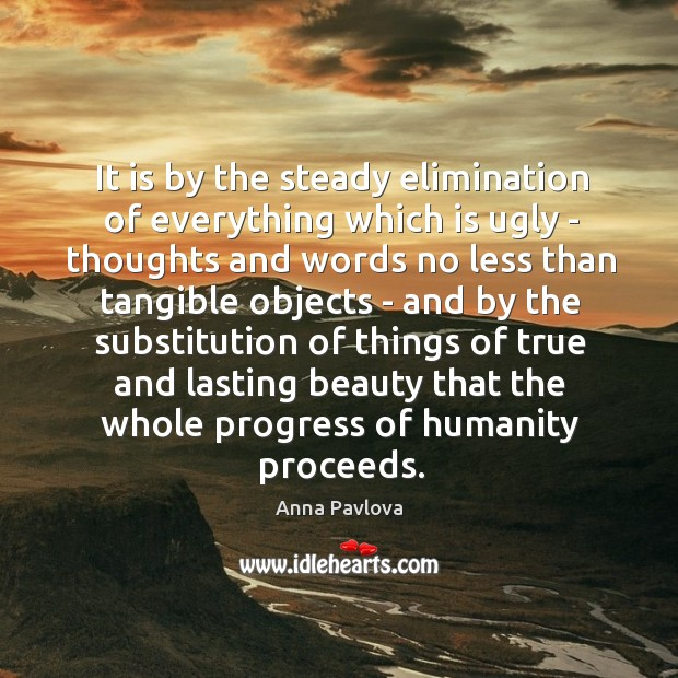 It is by the steady elimination of everything which is ugly – Anna Pavlova Picture Quote