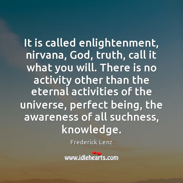 It is called enlightenment, nirvana, God, truth, call it what you will. Image