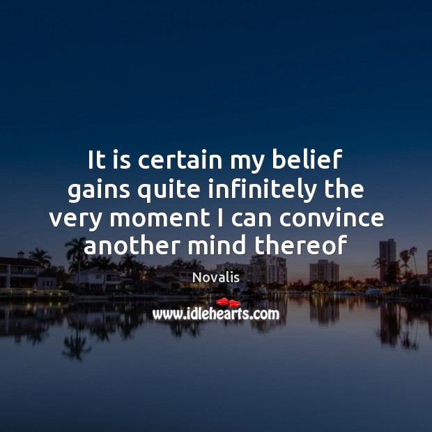 It is certain my belief gains quite infinitely the very moment I Novalis Picture Quote