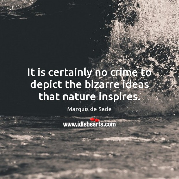 It is certainly no crime to depict the bizarre ideas that nature inspires. Marquis de Sade Picture Quote