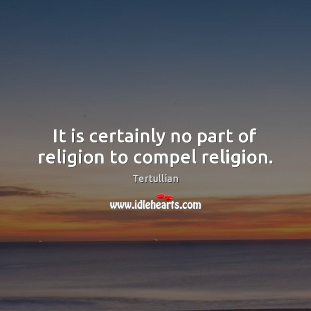 It is certainly no part of religion to compel religion. Image
