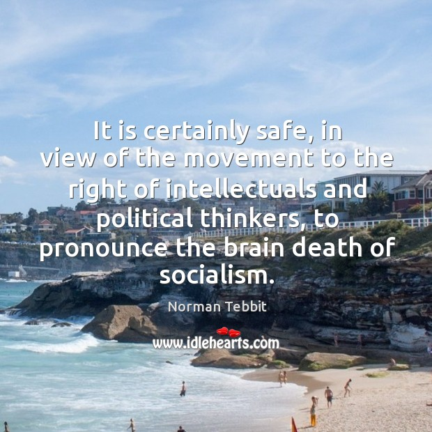 It is certainly safe, in view of the movement to the right of intellectuals and political thinkers Norman Tebbit Picture Quote