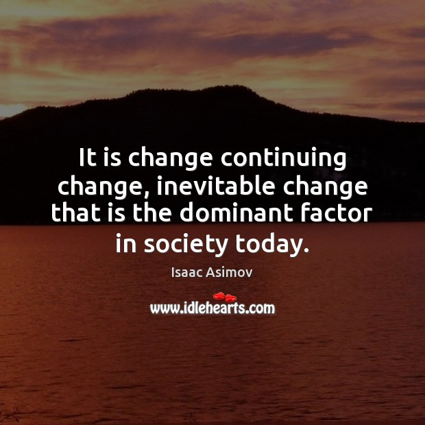 It is change continuing change, inevitable change that is the dominant factor Image