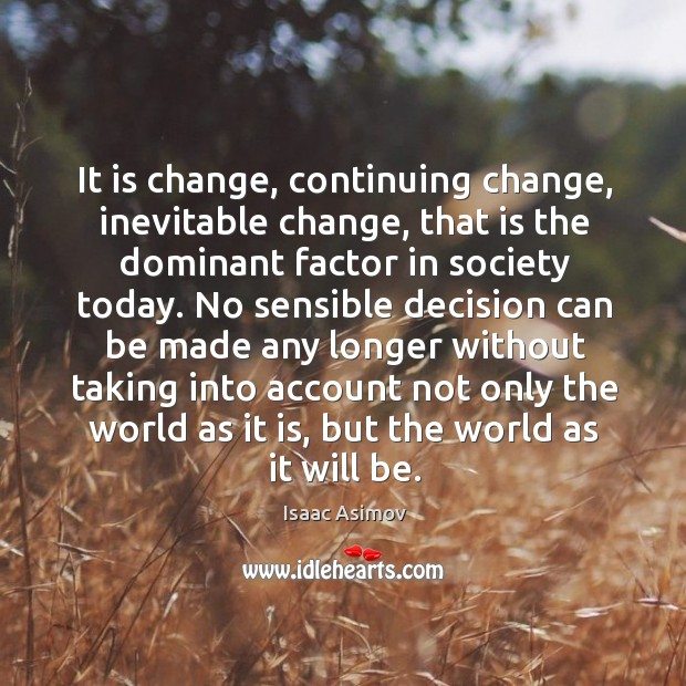 Image, It is change, continuing change, inevitable change, that is the dominant factor in society today.