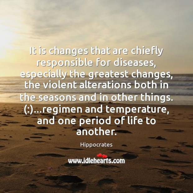 It is changes that are chiefly responsible for diseases, especially the greatest Hippocrates Picture Quote