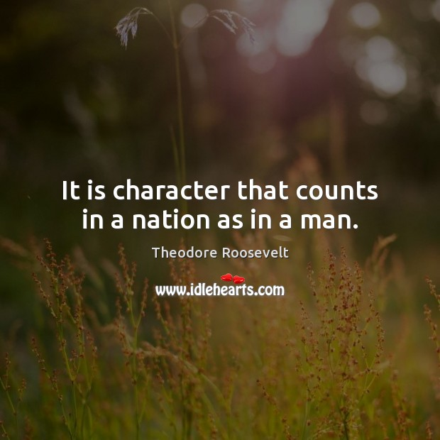 It is character that counts in a nation as in a man. Theodore Roosevelt Picture Quote