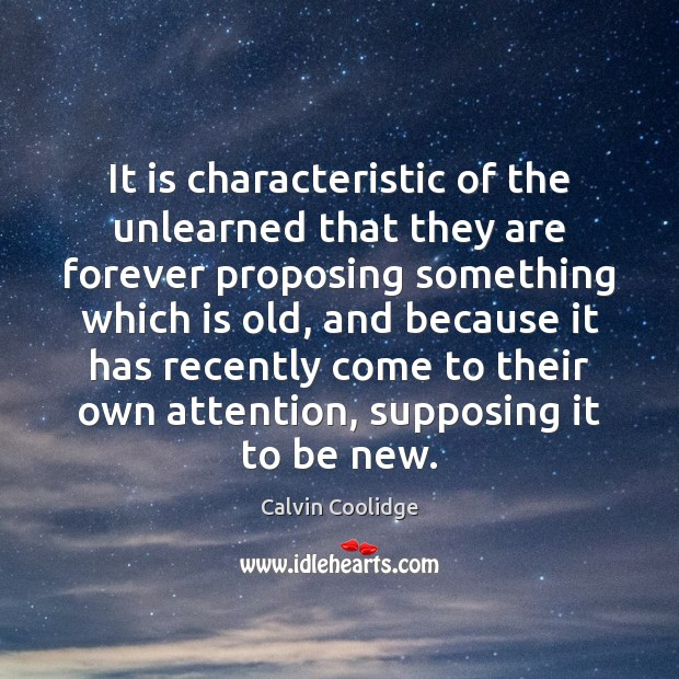 It is characteristic of the unlearned that they are forever proposing something Calvin Coolidge Picture Quote