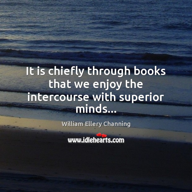 It is chiefly through books that we enjoy the intercourse with superior minds… William Ellery Channing Picture Quote