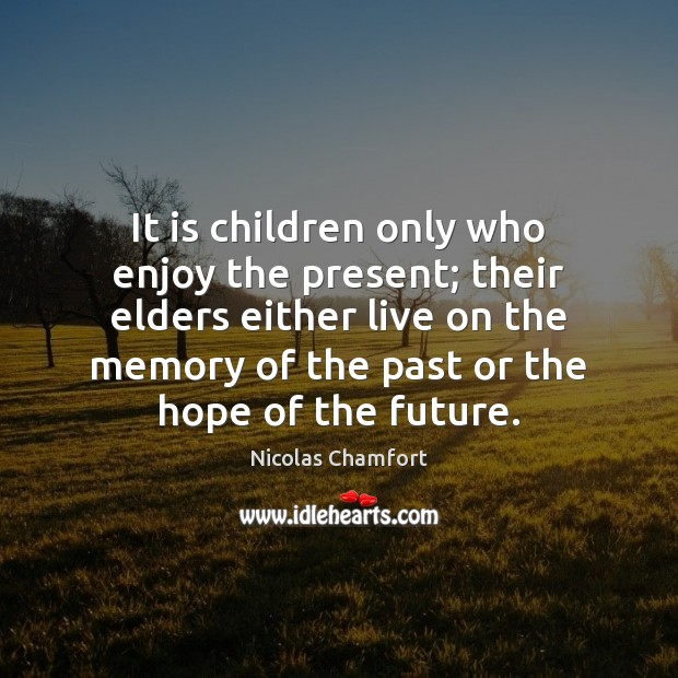 It is children only who enjoy the present; their elders either live Nicolas Chamfort Picture Quote