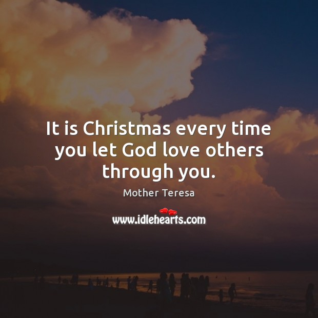 Image, It is Christmas every time you let God love others through you.