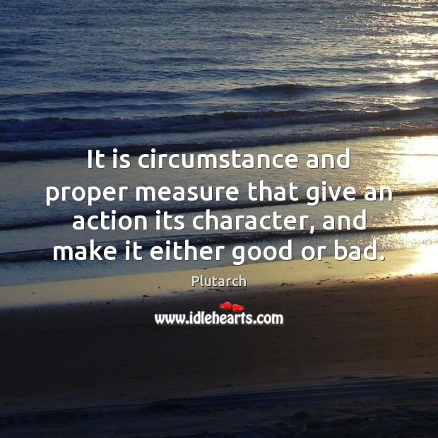 It is circumstance and proper measure that give an action its character, Plutarch Picture Quote