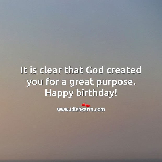 It is clear that God created you for a great purpose. Happy birthday! Religious Birthday Messages Image