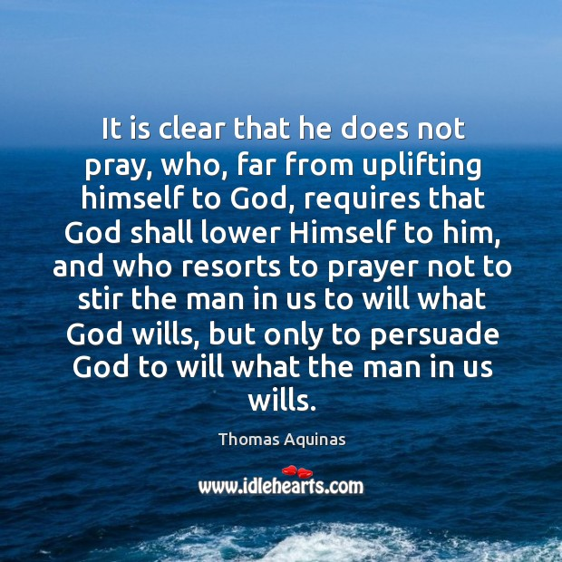 It is clear that he does not pray, who, far from uplifting himself to God, requires Image