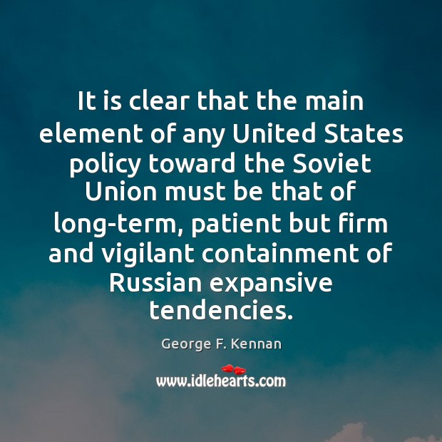 It is clear that the main element of any United States policy George F. Kennan Picture Quote