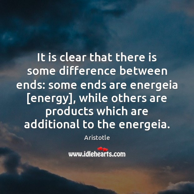 It is clear that there is some difference between ends: some ends Aristotle Picture Quote