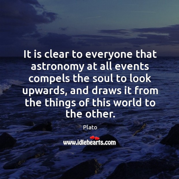 It is clear to everyone that astronomy at all events compels the soul to look upwards Image