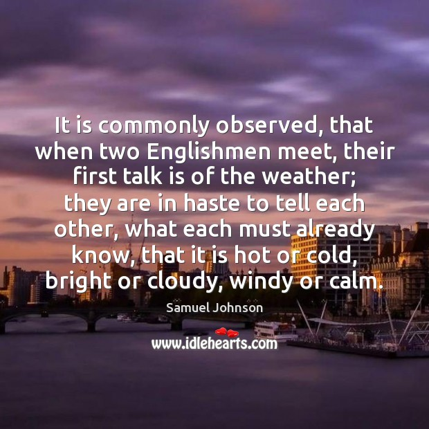 It is commonly observed, that when two Englishmen meet, their first talk Samuel Johnson Picture Quote