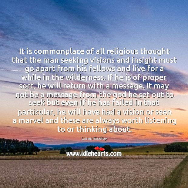 It is commonplace of all religious thought that the man seeking visions Loren Eiseley Picture Quote