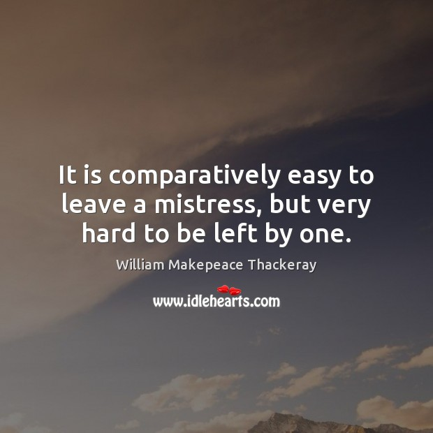 It is comparatively easy to leave a mistress, but very hard to be left by one. William Makepeace Thackeray Picture Quote