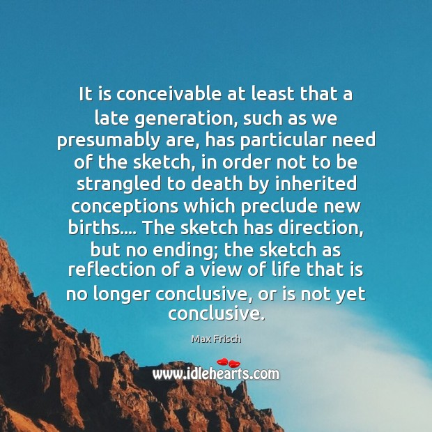 It is conceivable at least that a late generation, such as we Max Frisch Picture Quote