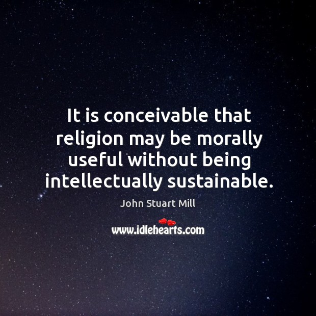 Image about It is conceivable that religion may be morally useful without being intellectually