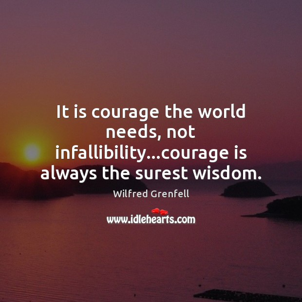 It is courage the world needs, not infallibility…courage is always the surest wisdom. Image