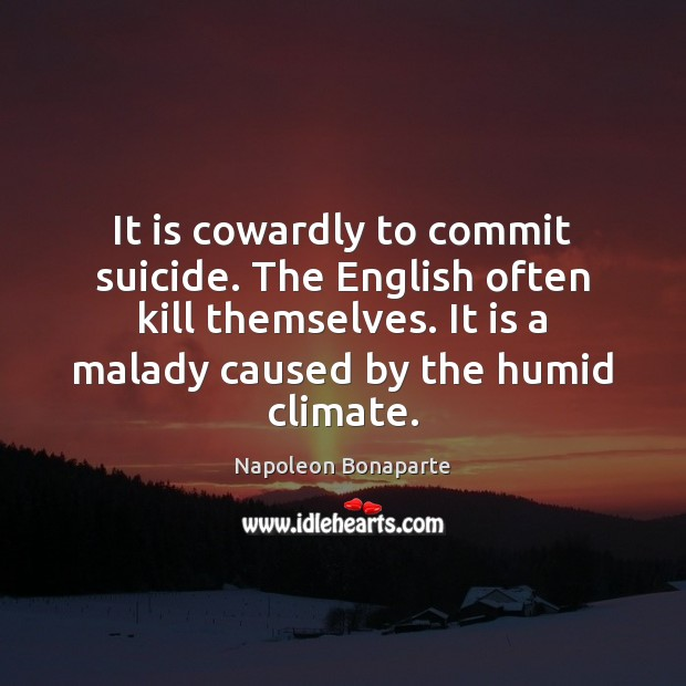 It is cowardly to commit suicide. The English often kill themselves. It Napoleon Bonaparte Picture Quote