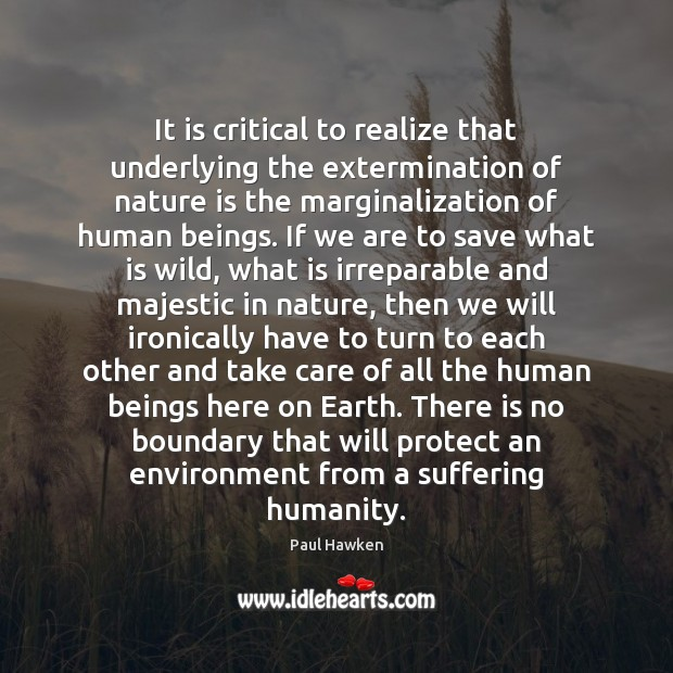 It is critical to realize that underlying the extermination of nature is Paul Hawken Picture Quote
