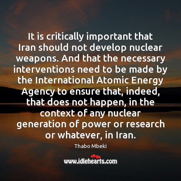 Thabo Mbeki Picture Quote image saying: It is critically important that Iran should not develop nuclear weapons. And