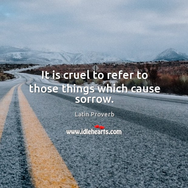 It is cruel to refer to those things which cause sorrow. Image