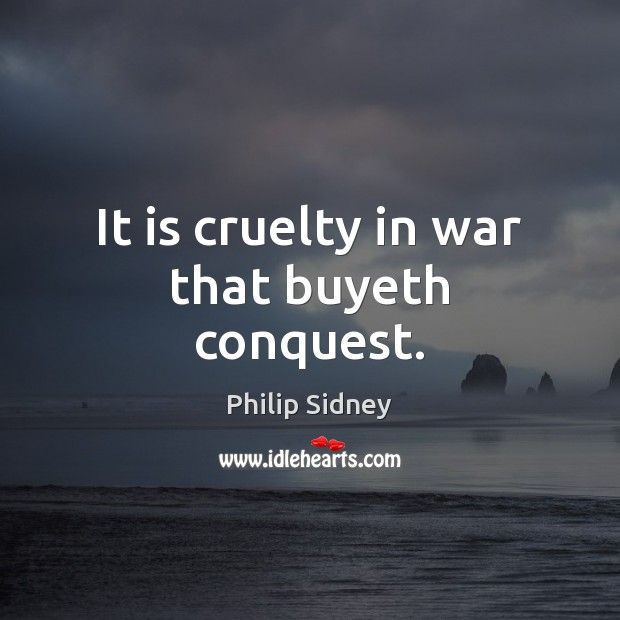 It is cruelty in war that buyeth conquest. Philip Sidney Picture Quote