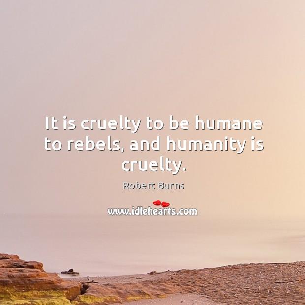 Image, It is cruelty to be humane to rebels, and humanity is cruelty.
