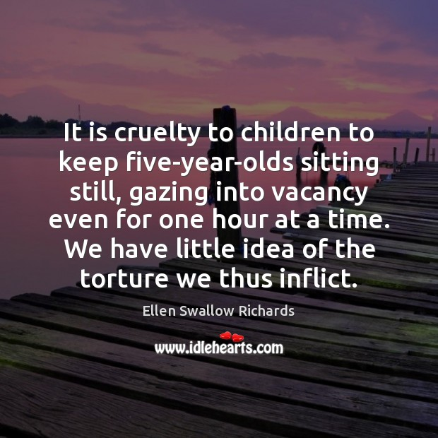 It is cruelty to children to keep five-year-olds sitting still, gazing into Image