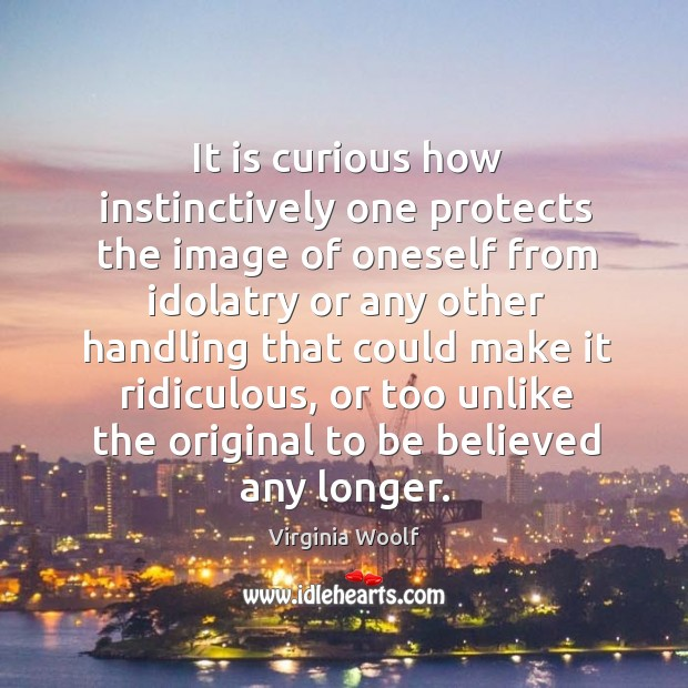 It is curious how instinctively one protects the image of oneself from idolatry or Image