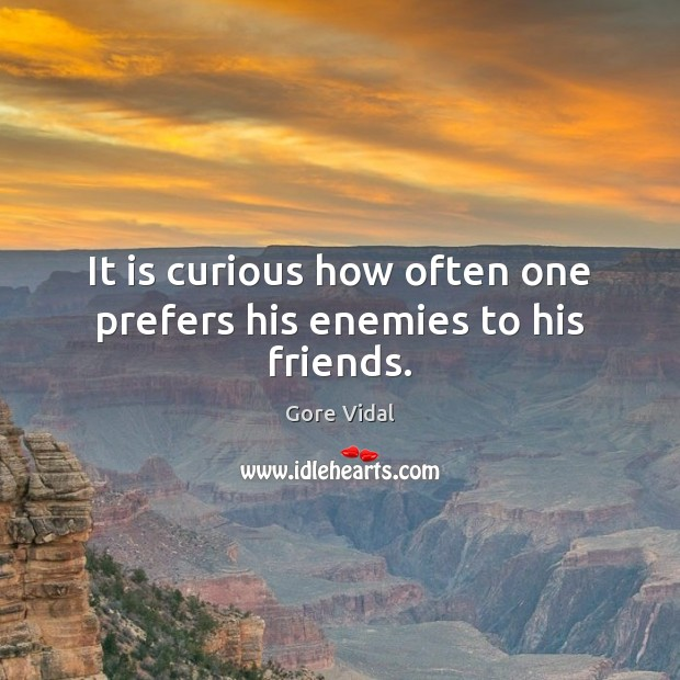 It is curious how often one prefers his enemies to his friends. Gore Vidal Picture Quote